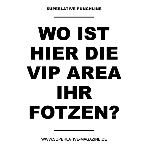 Wo ist hier die VIP Area Ihr Fotzen?